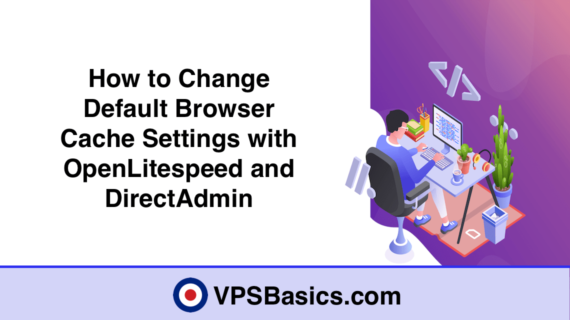 How to Change Default Browser Cache Settings with OpenLitespeed and DirectAdmin